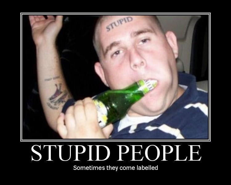 stupid people. . stupid people