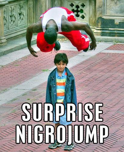 Surprise Nigrojump. Surprise. L% lil. Kid best be preparin' his anus, and fast nigro jumping surprise