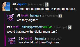 Whoa. . IL, Pokemon are stored as energy in the pokeballs. 3 -bangala H Aretha digital? 13 -hillbillypowpow . . H mouldymat make the digital monsters? 14 -banga Whoa IL Pokemon are stored as energy in the pokeballs 3 -bangala H Aretha digital? 13 -hillbillypowpow mouldymat make digital monsters? 14 -banga