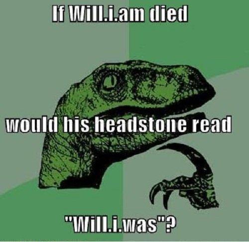 Will.i.am Philosoraptor. . If . Latta (Hell Iris read will i am rip bi who the fuck rea