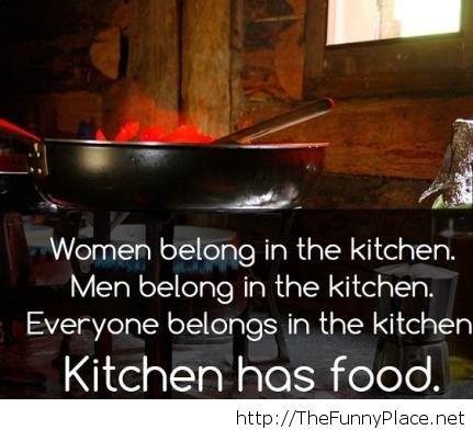 Women belong to the kitchen. Women belong to the kitchen . Wimmen in the kitchen. Men in the kitchen. Everyone : 3: - in the kitchen Kitchen has food. funny