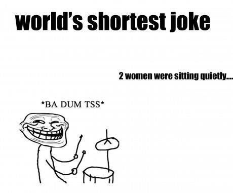 Worlds shortest joke. . world' s shortest inks BA DUM TMP'. Shortest joke ever: Your penis Worlds shortest joke world' s inks BA DUM TMP' Shortest ever: Your penis