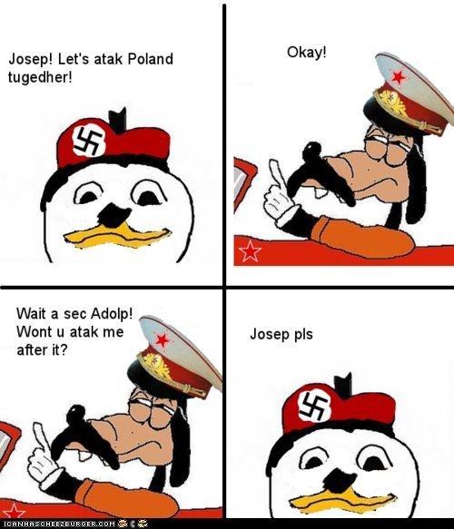 "WWII. Long time since I've seen a dolan post. Joseph Let' s atak Poland Wait a sec Adolph F I- Wont u atak me - after it? raichu/ Bammer"" "" a WWII Long time since I've seen a dolan post Joseph Let' s atak Poland Wait sec Adolph F I- Wont u me - after it? raichu/ Bammer"" """